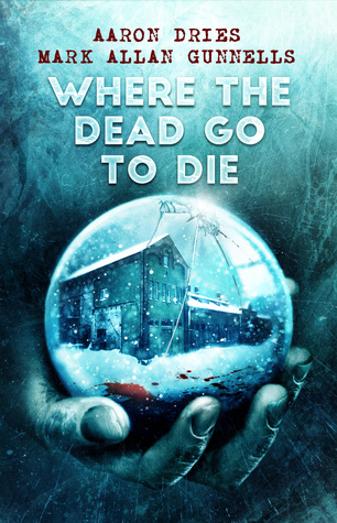 Book cover of Where the Dead Go to Die by Aaron Dries and Mark Allan Gunnells with buildings in bloody snow in a snow globe held in a hand