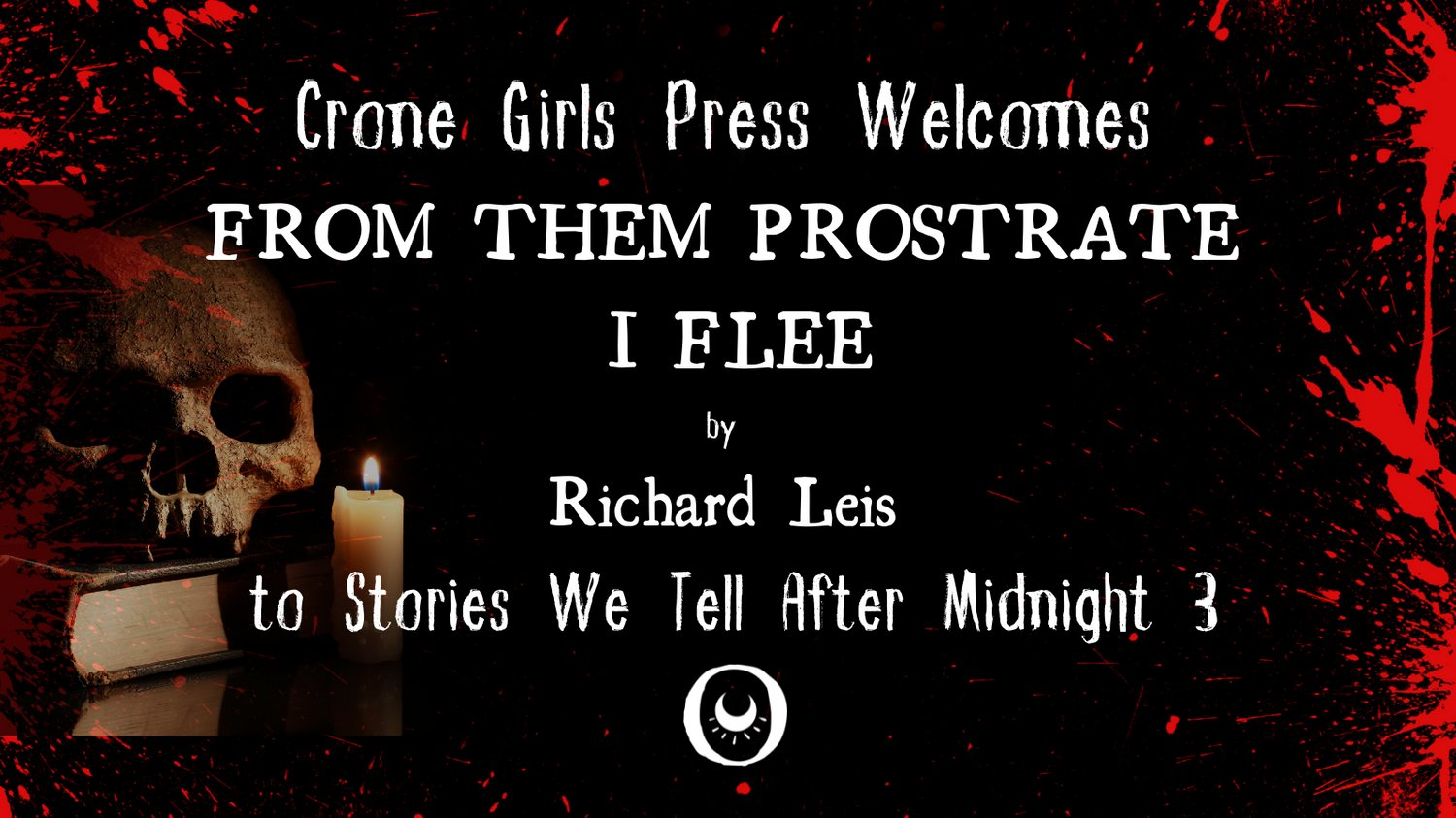 Crone Girls Press Stories We Tell After Midnight 3 announcement, with a skull on a pile of books and a candle in the background, red specks like blood, and text in white: Crone Girls Press Welcomes FROM THEM PROSTRATE I FLEE by Richard Leis to Stories We Tell After Midnight 3